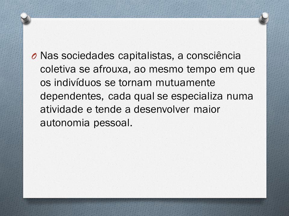 O Nas sociedades capitalistas, a consciência coletiva se afrouxa, ao mesmo tempo em que os indivíduos se tornam mutuamente dependentes, cada qual se especializa numa atividade e tende a desenvolver maior autonomia pessoal.