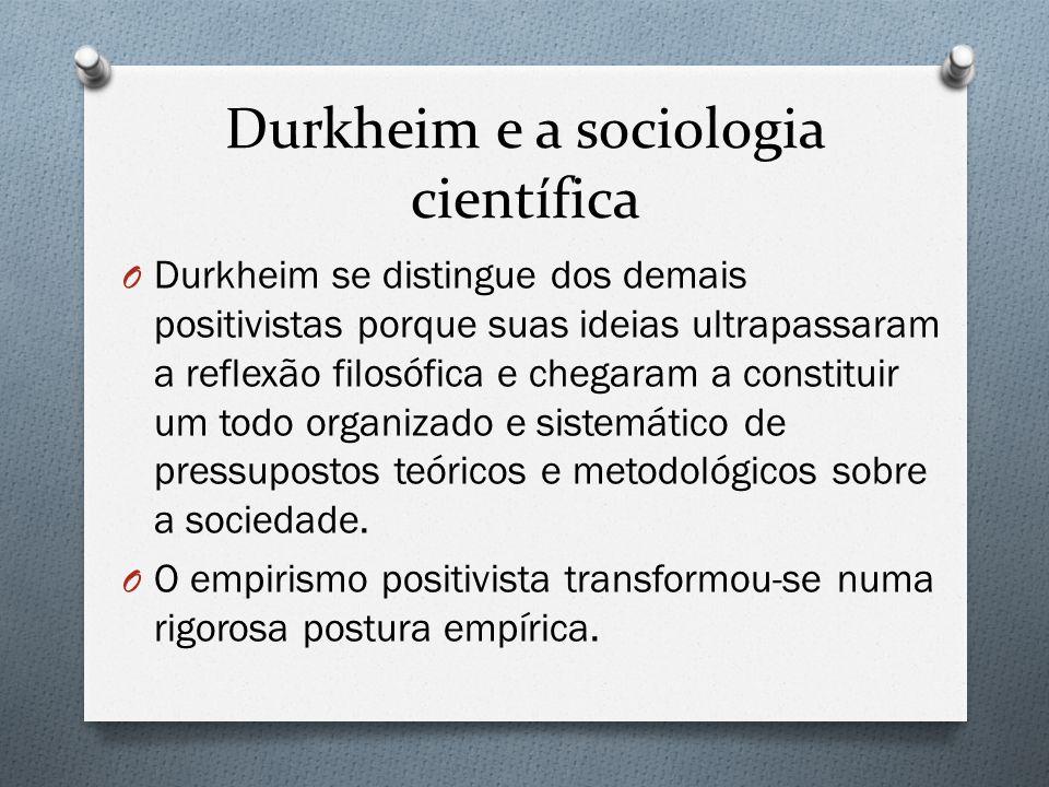 Durkheim e a sociologia científica O Durkheim se distingue dos demais positivistas porque suas ideias ultrapassaram a reflexão filosófica e chegaram a constituir um todo organizado e sistemático de pressupostos teóricos e metodológicos sobre a sociedade.