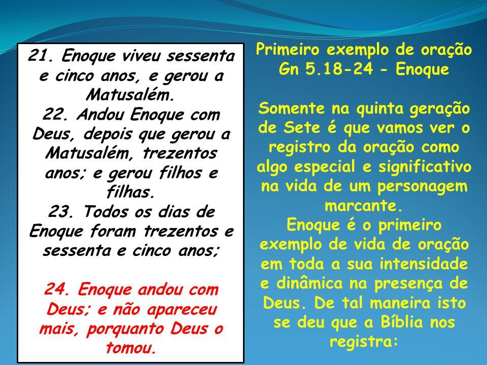 Primeiro exemplo de oração Gn 5.18-24 - Enoque Somente na quinta geração de Sete é que vamos ver o registro da oração como algo especial e significati
