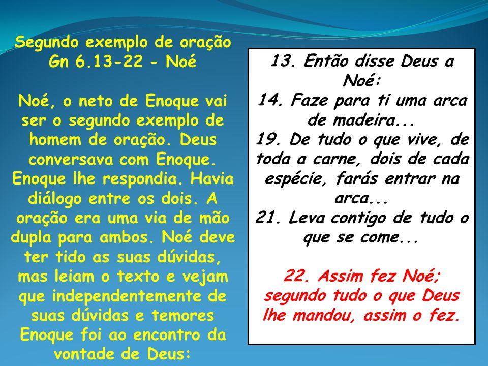 Segundo exemplo de oração Gn 6.13-22 - Noé Noé, o neto de Enoque vai ser o segundo exemplo de homem de oração. Deus conversava com Enoque. Enoque lhe