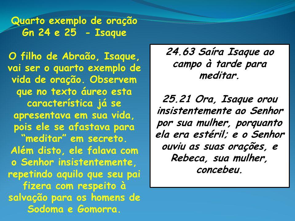 Quarto exemplo de oração Gn 24 e 25 - Isaque O filho de Abraão, Isaque, vai ser o quarto exemplo de vida de oração. Observem que no texto áureo esta c