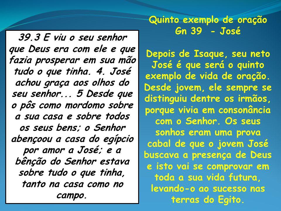 Quinto exemplo de oração Gn 39 - José Depois de Isaque, seu neto José é que será o quinto exemplo de vida de oração. Desde jovem, ele sempre se distin