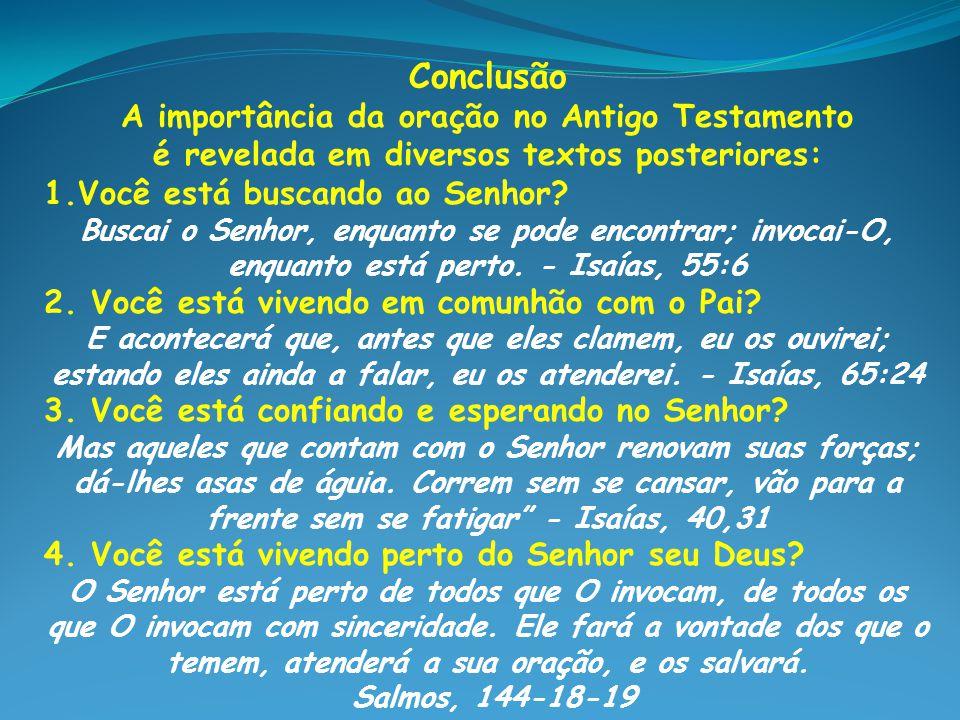 Conclusão A importância da oração no Antigo Testamento é revelada em diversos textos posteriores: 1.Você está buscando ao Senhor? Buscai o Senhor, enq