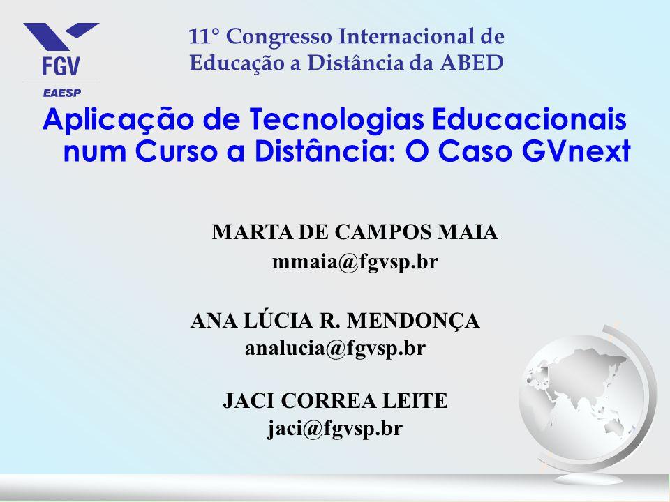Aplicação de Tecnologias Educacionais num Curso a Distância: O Caso GVnext 11° Congresso Internacional de Educação a Distância da ABED MARTA DE CAMPOS MAIA mmaia@fgvsp.br ANA LÚCIA R.