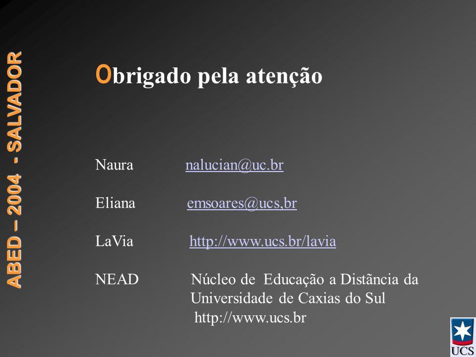 ABED – 2004 - SALVADOR O brigado pela atenção Naura nalucian@uc.brnalucian@uc.br Eliana emsoares@ucs,bremsoares@ucs,br LaVia http://www.ucs.br/laviahttp://www.ucs.br/lavia NEAD Núcleo de Educação a Distãncia da Universidade de Caxias do Sul http://www.ucs.br