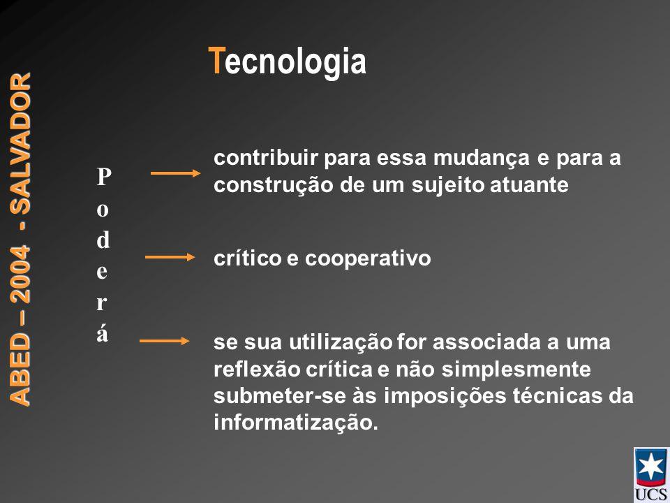 ABED – 2004 - SALVADOR PoderáPoderá contribuir para essa mudança e para a construção de um sujeito atuante crítico e cooperativo se sua utilização for associada a uma reflexão crítica e não simplesmente submeter-se às imposições técnicas da informatização.