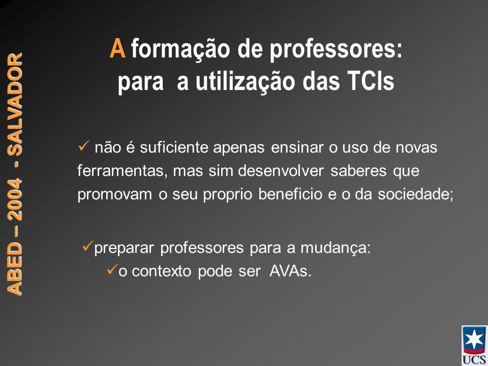 ABED – 2004 - SALVADOR A formação de professores: para a utilização das TCIs não é suficiente apenas ensinar o uso de novas ferramentas, mas sim desenvolver saberes que promovam o seu proprio beneficio e o da sociedade; preparar professores para a mudança: o contexto pode ser AVAs.
