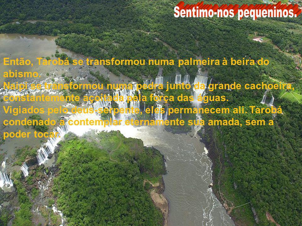Brasil Argentina Um jovem guerreiro, de nome Tarobá, se enamorou de Naipi. No dia da consagração da jovem, o casal fugiu para o rio. Ambos desceram o