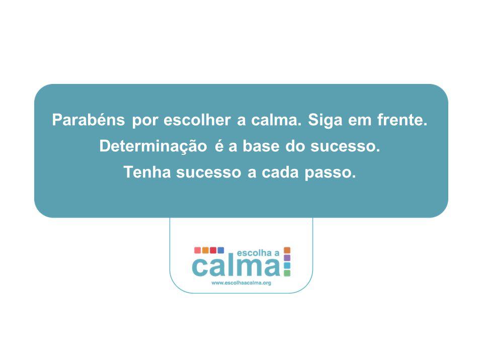 Parabéns por escolher a calma. Siga em frente. Determinação é a base do sucesso.