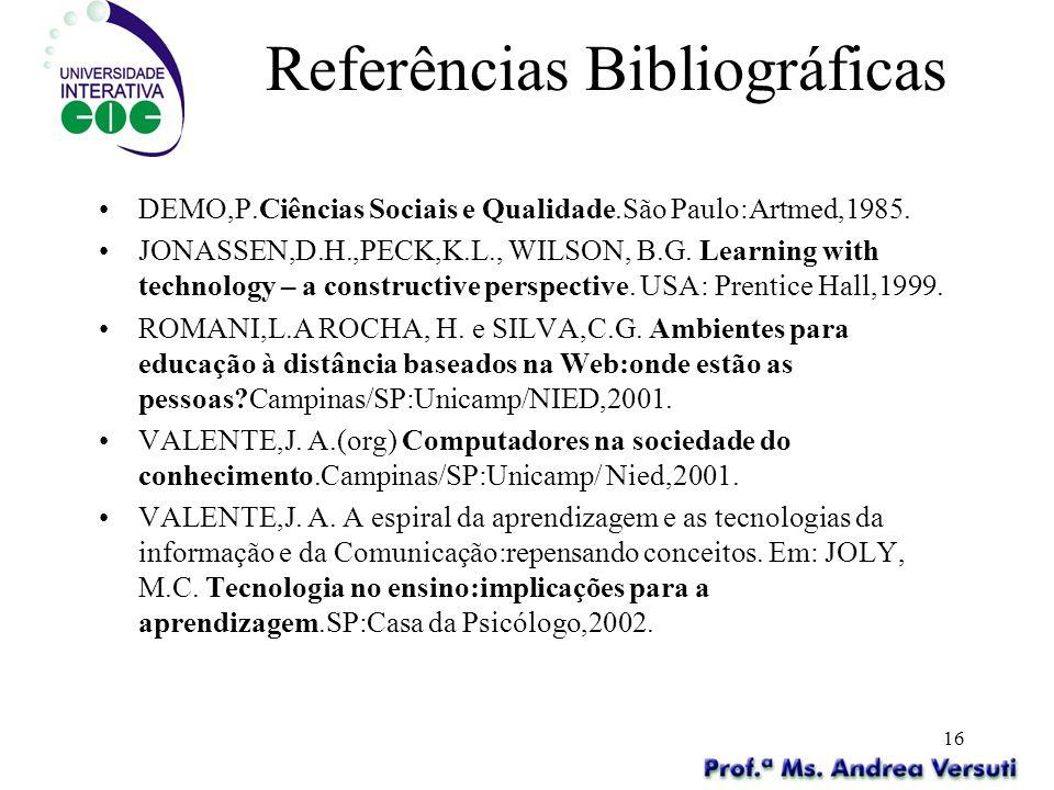 16 Referências Bibliográficas DEMO,P.Ciências Sociais e Qualidade.São Paulo:Artmed,1985. JONASSEN,D.H.,PECK,K.L., WILSON, B.G. Learning with technolog