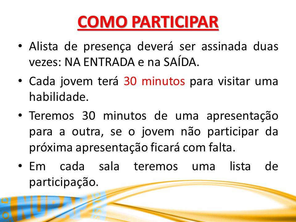 COMO PARTICIPAR Alista de presença deverá ser assinada duas vezes: NA ENTRADA e na SAÍDA. Cada jovem terá 30 minutos para visitar uma habilidade. Tere