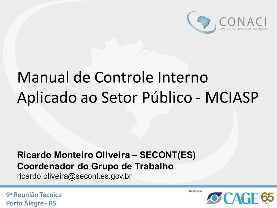 Manual de Controle Interno Aplicado ao Setor Público - MCIASP Ricardo Monteiro Oliveira – SECONT(ES) Coordenador do Grupo de Trabalho ricardo.oliveira