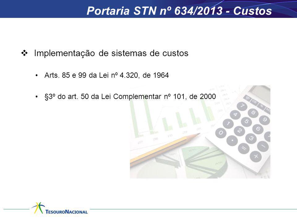 Portaria STN nº 634/2013 - Custos Implementação de sistemas de custos Arts. 85 e 99 da Lei nº 4.320, de 1964 §3º do art. 50 da Lei Complementar nº 101