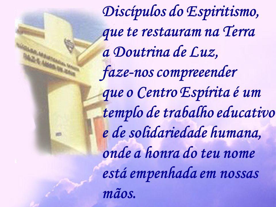 Discípulos do Espiritismo, que te restauram na Terra a Doutrina de Luz, faze-nos compreeender que o Centro Espírita é um templo de trabalho educativo e de solidariedade humana, onde a honra do teu nome está empenhada em nossas mãos.