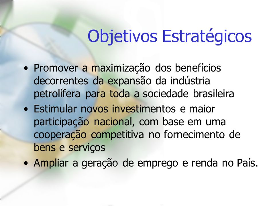 Objetivos Estratégicos Promover a maximização dos benefícios decorrentes da expansão da indústria petrolífera para toda a sociedade brasileira Estimul