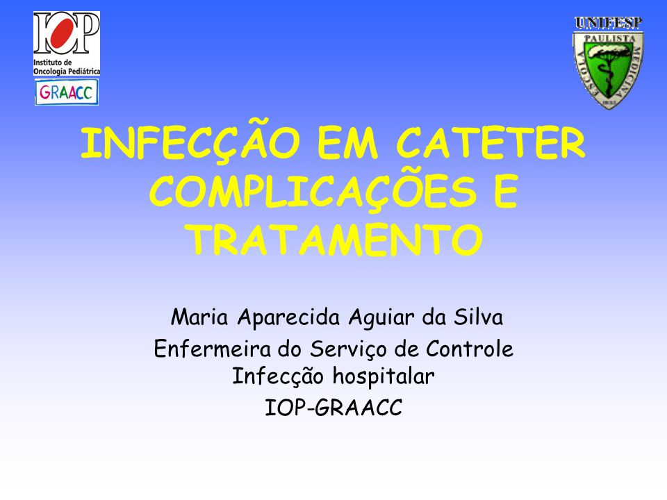 INFECÇÃO EM CATETER COMPLICAÇÕES E TRATAMENTO Maria Aparecida Aguiar da Silva Enfermeira do Serviço de Controle Infecção hospitalar IOP-GRAACC