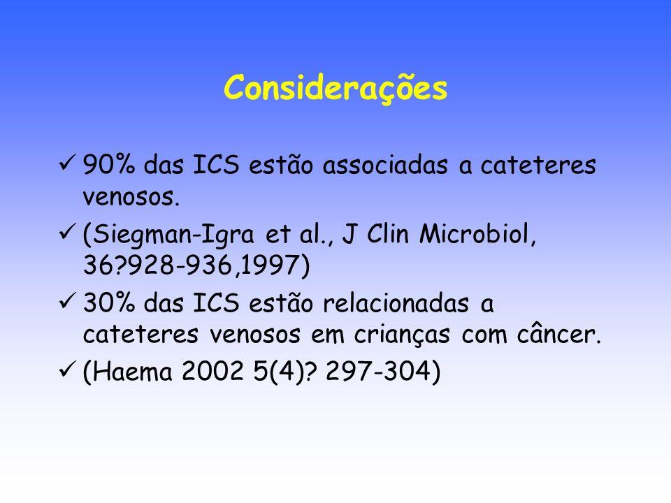 Considerações 90% das ICS estão associadas a cateteres venosos. (Siegman-Igra et al., J Clin Microbiol, 36?928-936,1997) 30% das ICS estão relacionada