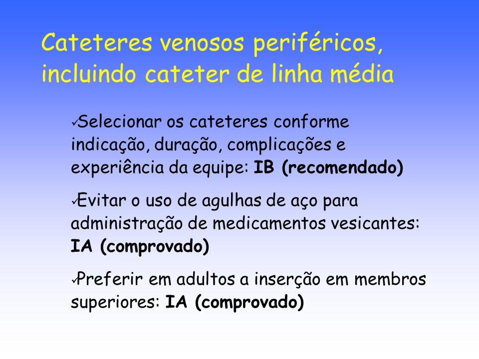 Selecionar os cateteres conforme indicação, duração, complicações e experiência da equipe: IB (recomendado) Evitar o uso de agulhas de aço para admini