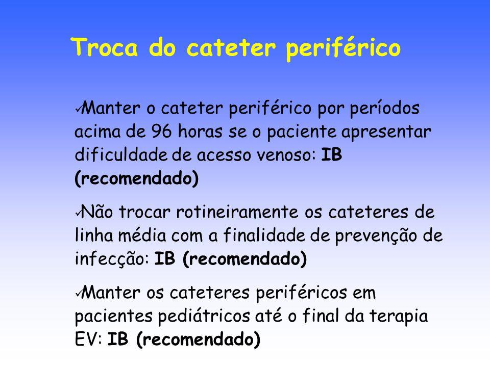 Manter o cateter periférico por períodos acima de 96 horas se o paciente apresentar dificuldade de acesso venoso: IB (recomendado) Não trocar rotineir