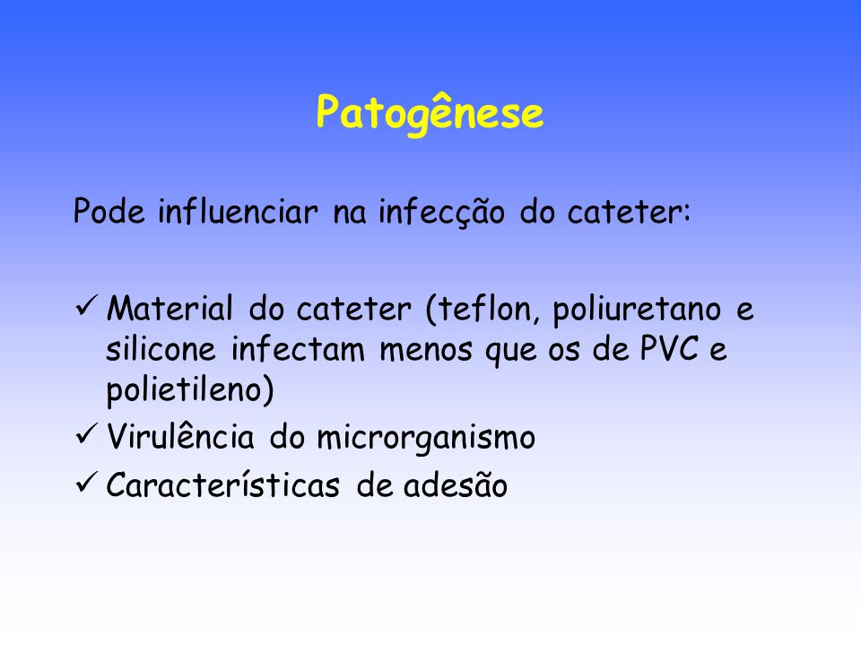 Patogênese Pode influenciar na infecção do cateter: Material do cateter (teflon, poliuretano e silicone infectam menos que os de PVC e polietileno) Vi