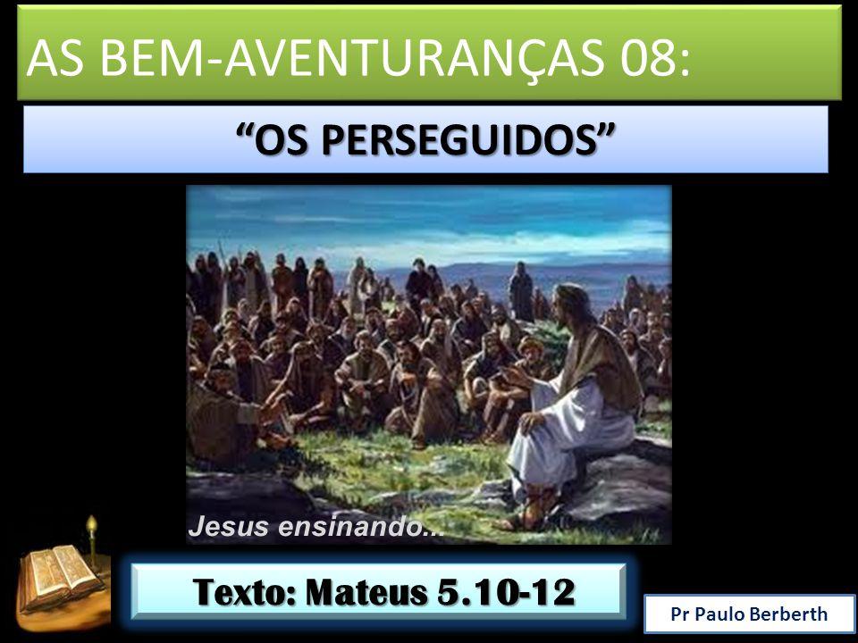 OS PERSEGUIDOS Jesus ensinando... Pr Paulo Berberth Texto: Mateus 5.10-12 Texto: Mateus 5.10-12 AS BEM-AVENTURANÇAS 08: