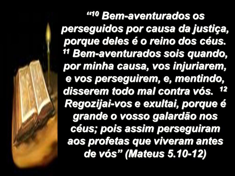 10 Bem-aventurados os perseguidos por causa da justiça, porque deles é o reino dos céus. 11 Bem-aventurados sois quando, por minha causa, vos injuriar