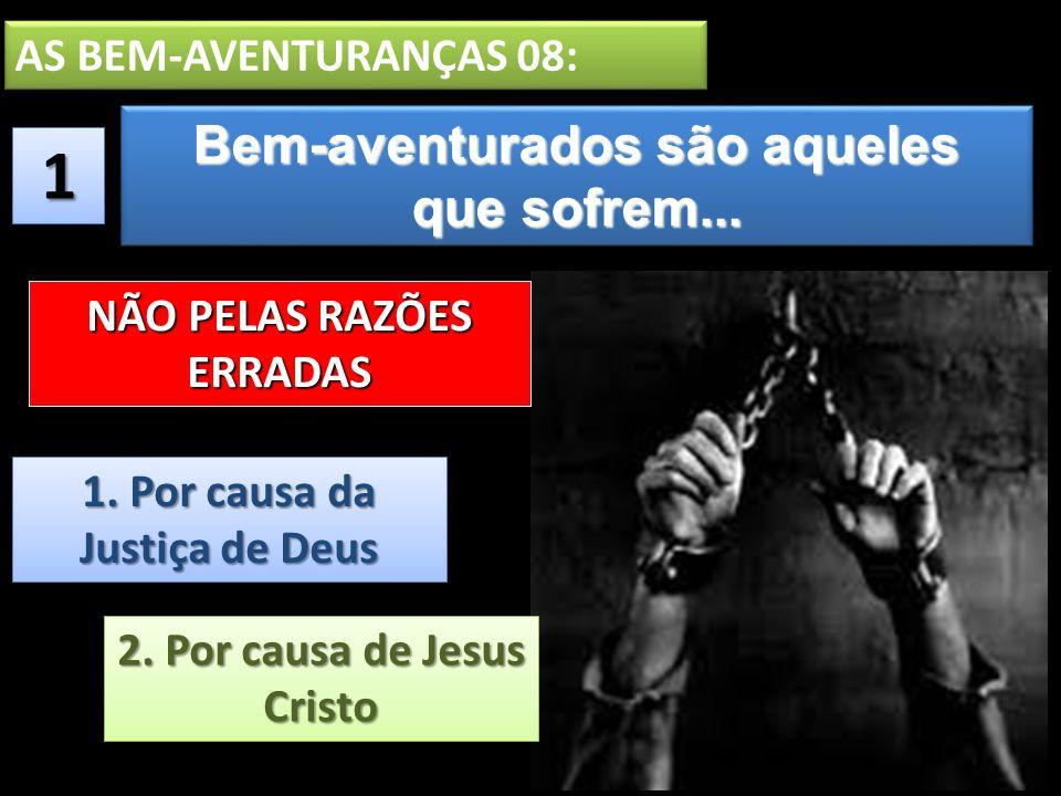Bem-aventurados são aqueles que sofrem... Bem-aventurados são aqueles que sofrem... AS BEM-AVENTURANÇAS 08: 11 1. Por causa da Justiça de Deus 2. Por