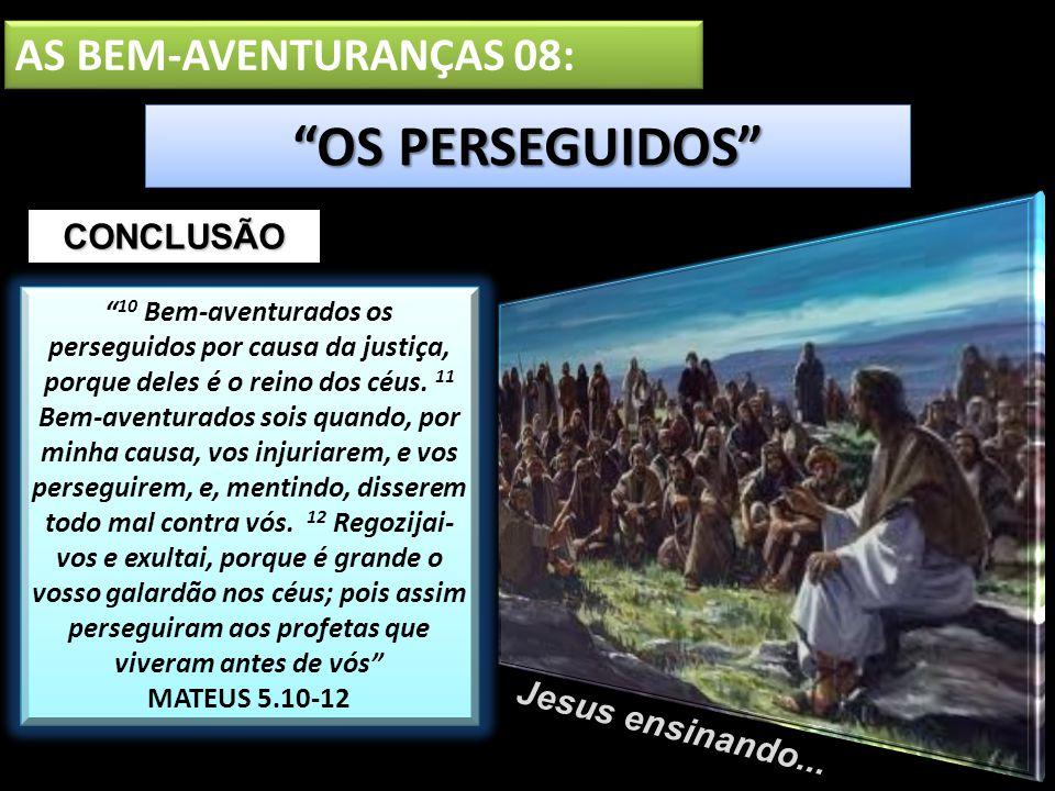 AS BEM-AVENTURANÇAS 08: OS PERSEGUIDOS Jesus ensinando... 10 Bem-aventurados os perseguidos por causa da justiça, porque deles é o reino dos céus. 11