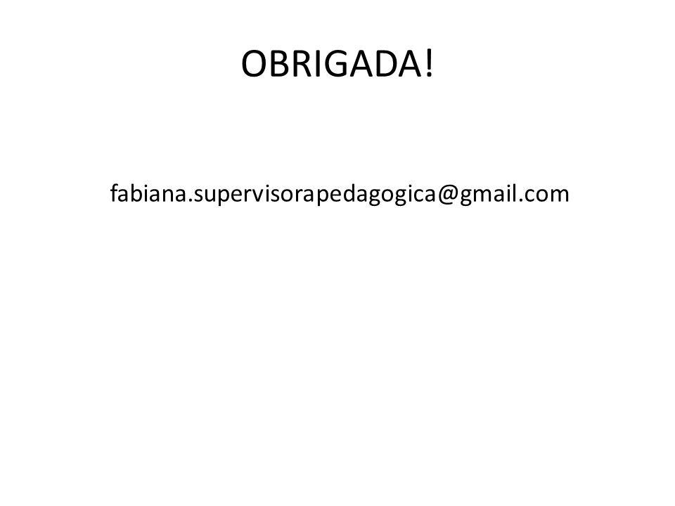OBRIGADA! fabiana.supervisorapedagogica@gmail.com