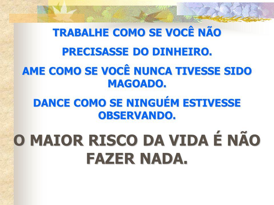 TRABALHE COMO SE VOCÊ NÃO PRECISASSE DO DINHEIRO. AME COMO SE VOCÊ NUNCA TIVESSE SIDO MAGOADO. DANCE COMO SE NINGUÉM ESTIVESSE OBSERVANDO. O MAIOR RIS