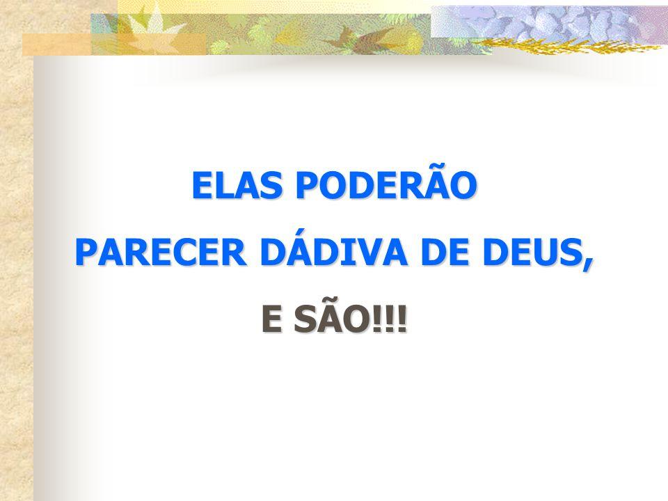 ELAS PODERÃO PARECER DÁDIVA DE DEUS, E SÃO!!!