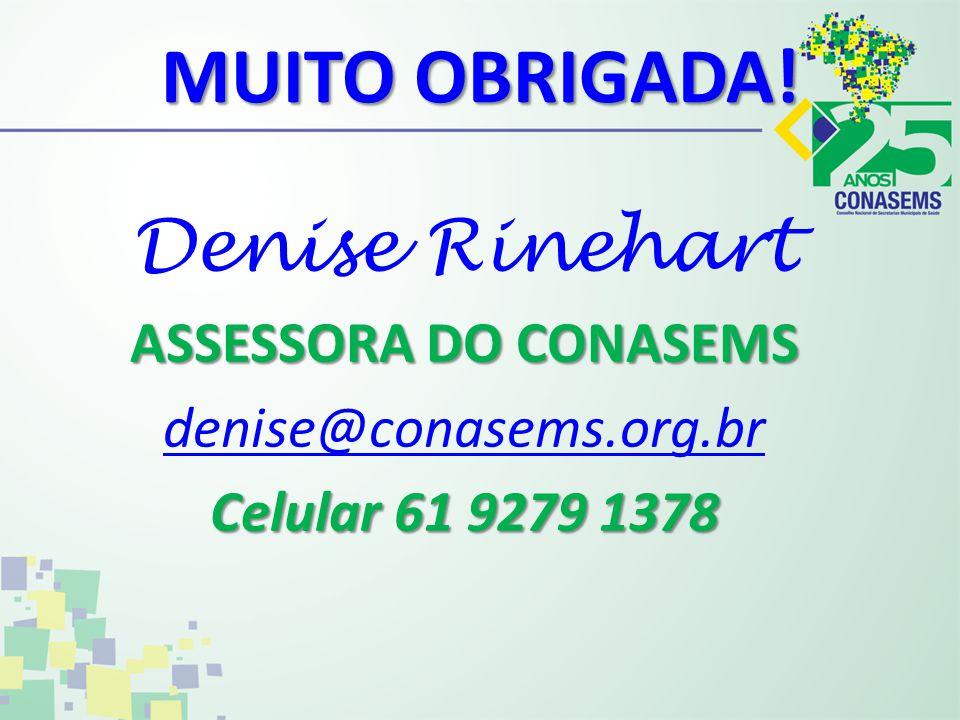 MUITO OBRIGADA! Denise Rinehart ASSESSORA DO CONASEMS denise@conasems.org.br Celular 61 9279 1378