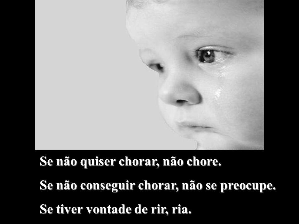 Se não quiser chorar, não chore.Se não conseguir chorar, não se preocupe.