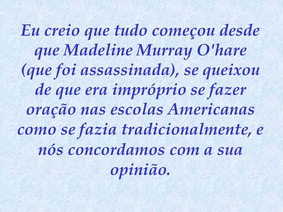 Eu creio que tudo começou desde que Madeline Murray O'hare (que foi assassinada), se queixou de que era impróprio se fazer oração nas escolas American