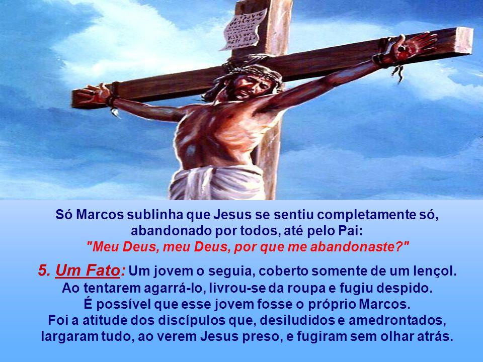 Só Marcos sublinha que Jesus se sentiu completamente só, abandonado por todos, até pelo Pai: Meu Deus, meu Deus, por que me abandonaste? 5.