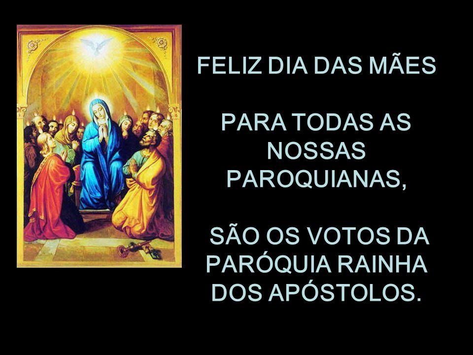 FELIZ DIA DAS MÃES PARA TODAS AS NOSSAS PAROQUIANAS, SÃO OS VOTOS DA PARÓQUIA RAINHA DOS APÓSTOLOS.