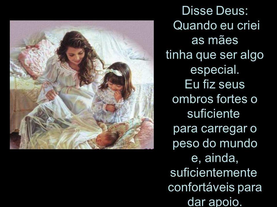 Disse Deus: Quando eu criei as mães tinha que ser algo especial. Eu fiz seus ombros fortes o suficiente para carregar o peso do mundo e, ainda, sufici