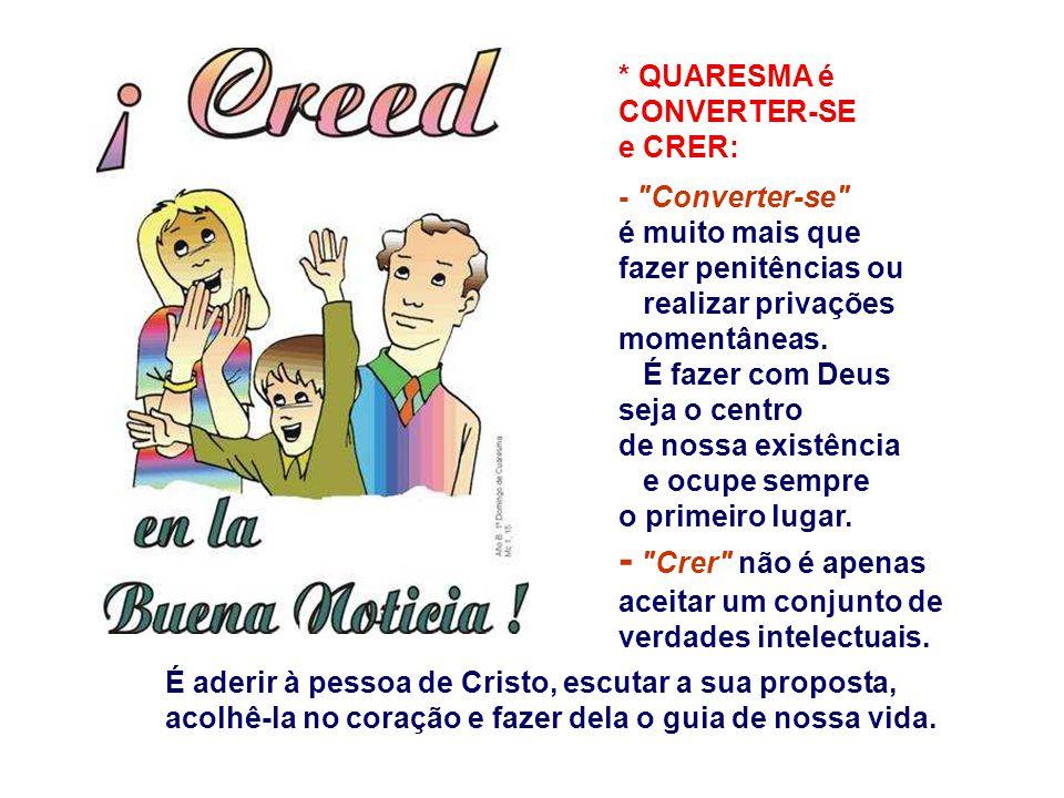 * QUARESMA é CONVERTER-SE e CRER: - Converter-se é muito mais que fazer penitências ou realizar privações momentâneas.