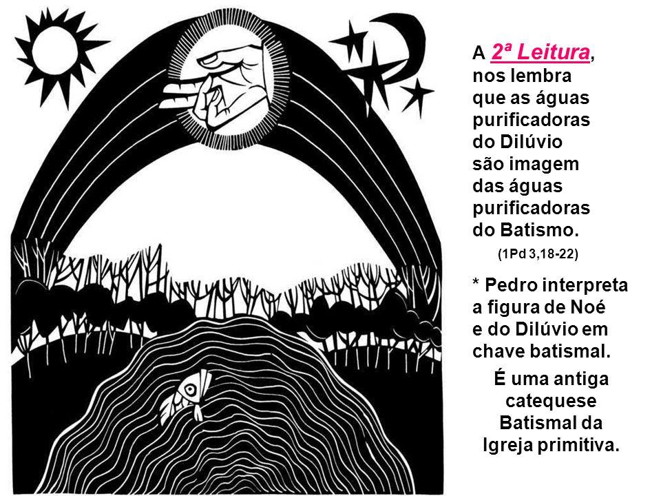 A 2ª Leitura, nos lembra que as águas purificadoras do Dilúvio são imagem das águas purificadoras do Batismo.