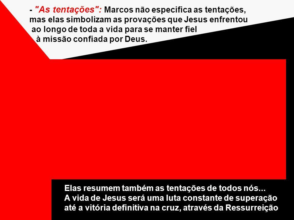 - As tentações : Marcos não especifica as tentações, mas elas simbolizam as provações que Jesus enfrentou ao longo de toda a vida para se manter fiel à missão confiada por Deus.