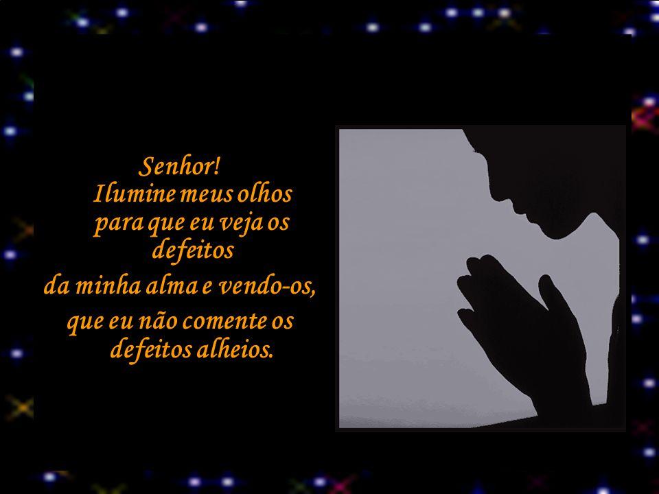 Senhor! Ilumine meus olhos para que eu veja os defeitos da minha alma e vendo-os, que eu não comente os defeitos alheios.