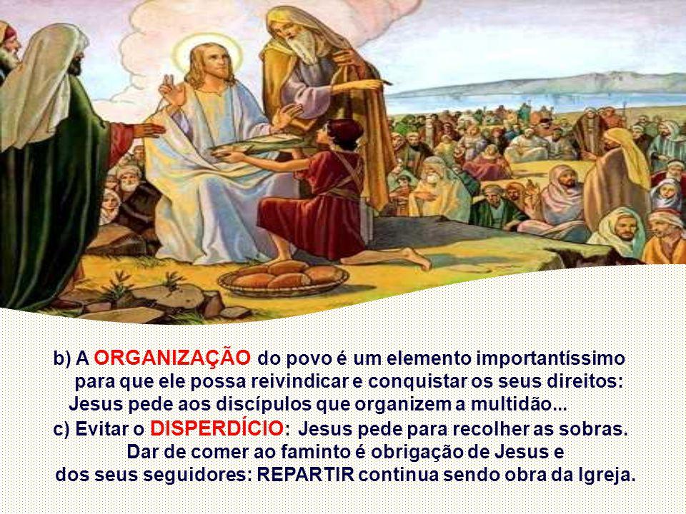 b) A ORGANIZAÇÃO do povo é um elemento importantíssimo para que ele possa reivindicar e conquistar os seus direitos: Jesus pede aos discípulos que organizem a multidão...