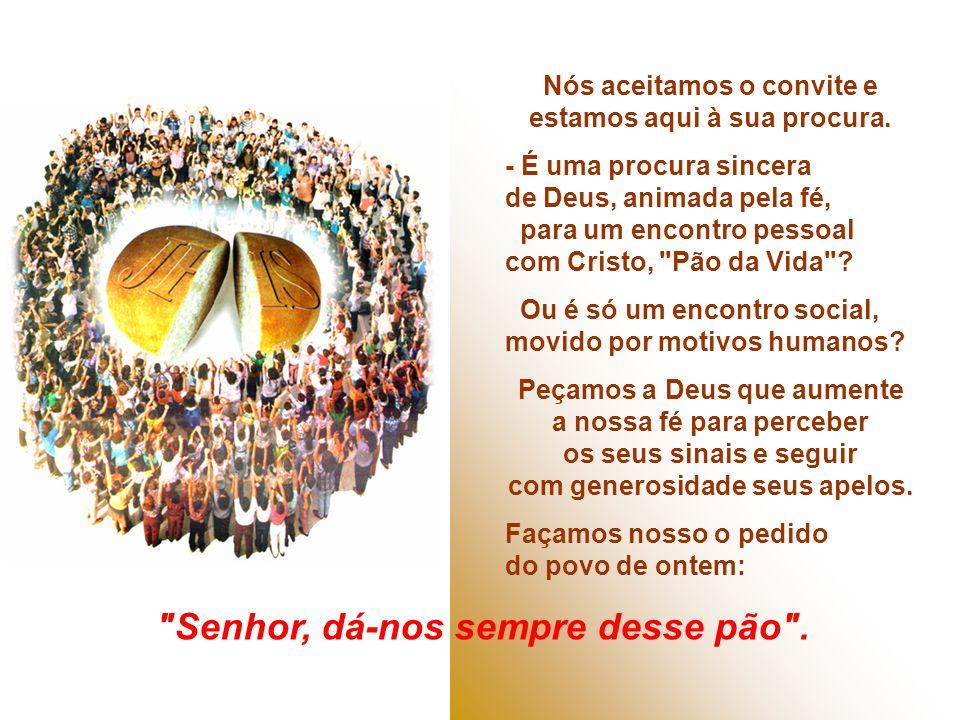 O Pão da vida eterna está presente no amor, na bondade, na luta pela justiça, na construção de um mundo novo... + E Nós o que buscamos? O Povo procuro