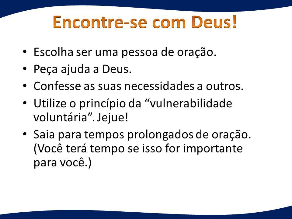 Escolha ser uma pessoa de oração. Peça ajuda a Deus. Confesse as suas necessidades a outros. Utilize o princípio da vulnerabilidade voluntária. Jejue!