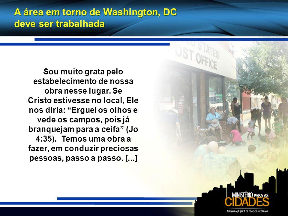 A área em torno de Washington, DC deve ser trabalhada Sou muito grata pelo estabelecimento de nossa obra nesse lugar.