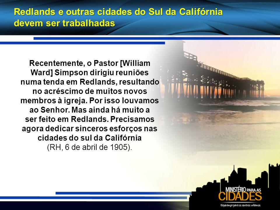 Redlands e outras cidades do Sul da Califórnia devem ser trabalhadas Recentemente, o Pastor [William Ward] Simpson dirigiu reuniões numa tenda em Redlands, resultando no acréscimo de muitos novos membros à igreja.