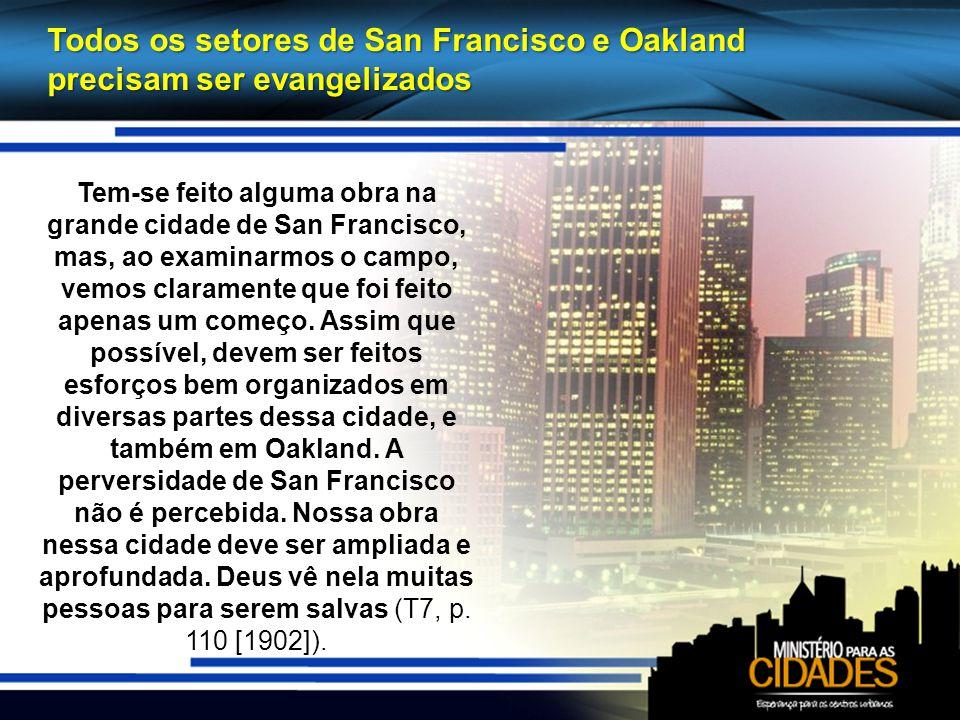 Todos os setores de San Francisco e Oakland precisam ser evangelizados Tem-se feito alguma obra na grande cidade de San Francisco, mas, ao examinarmos o campo, vemos claramente que foi feito apenas um começo.