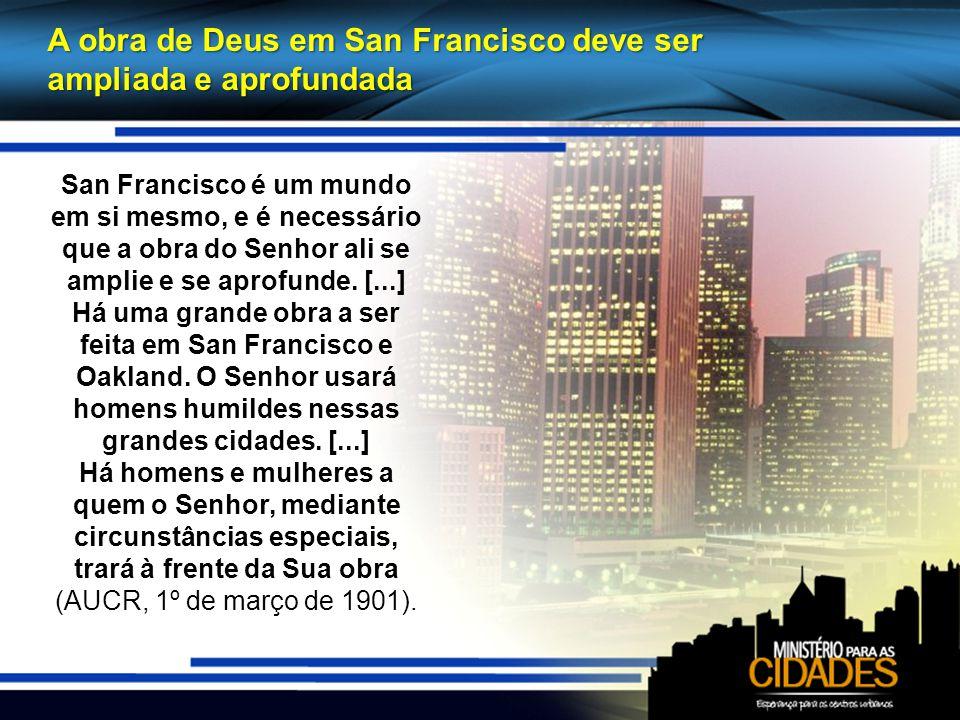 A obra de Deus em San Francisco deve ser ampliada e aprofundada San Francisco é um mundo em si mesmo, e é necessário que a obra do Senhor ali se amplie e se aprofunde.