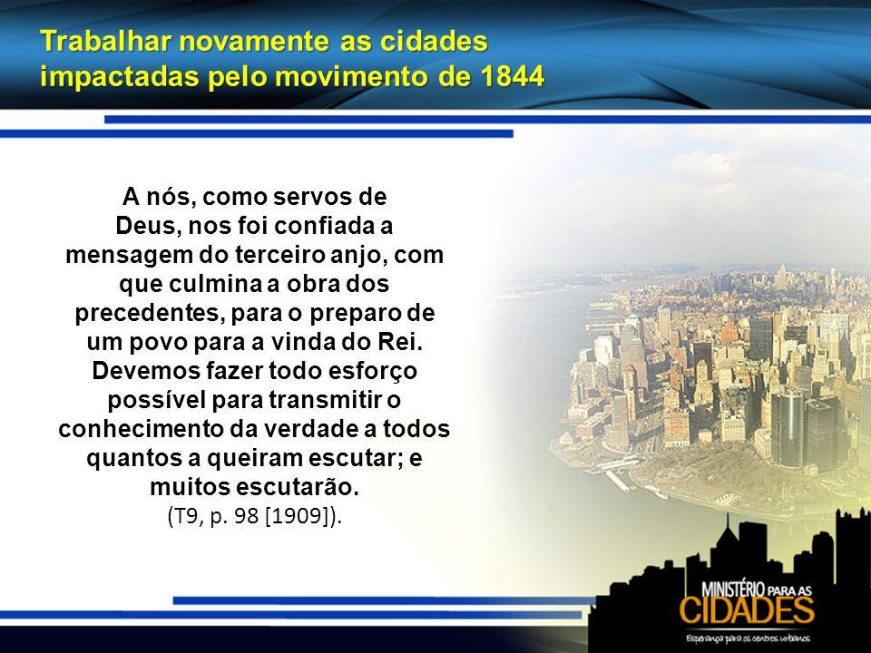Trabalhar novamente as cidades impactadas pelo movimento de 1844 A nós, como servos de Deus, nos foi confiada a mensagem do terceiro anjo, com que culmina a obra dos precedentes, para o preparo de um povo para a vinda do Rei.