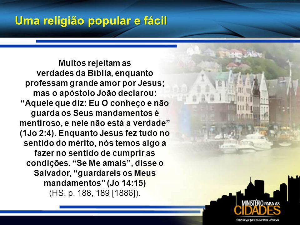 Uma religião popular e fácil Muitos rejeitam as verdades da Bíblia, enquanto professam grande amor por Jesus; mas o apóstolo João declarou: Aquele que diz: Eu O conheço e não guarda os Seus mandamentos é mentiroso, e nele não está a verdade (1Jo 2:4).